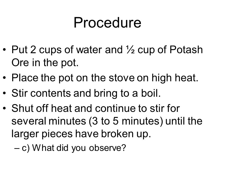 Procedure Put 2 cups of water and ½ cup of Potash Ore in the pot.