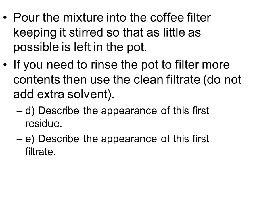 Pour the mixture into the coffee filter keeping it stirred so that as little as possible is left in the pot.