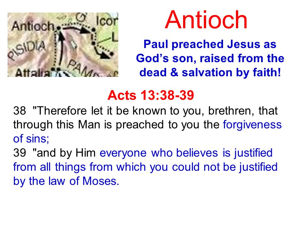 Antioch Paul preached Jesus as God's son, raised from the dead & salvation by faith! Acts 13:38-39.