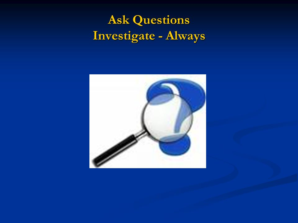 Ask Questions Investigate - Always