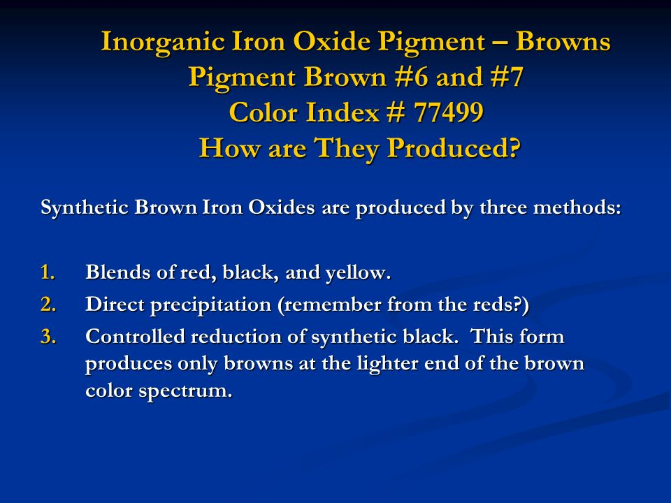 Inorganic Iron Oxide Pigment – Browns Pigment Brown #6 and #7 Color Index # 77499 How are They Produced