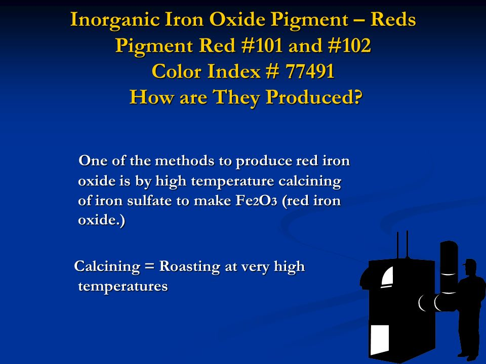 Inorganic Iron Oxide Pigment – Reds Pigment Red #101 and #102 Color Index # 77491 How are They Produced