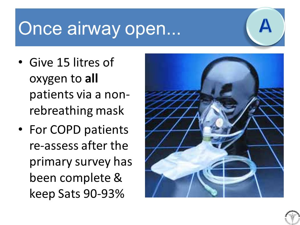 A Once airway open... Give 15 litres of oxygen to all patients via a non-rebreathing mask.