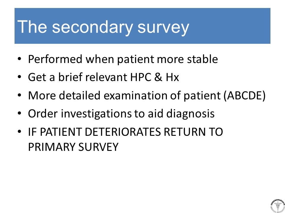 The secondary survey Performed when patient more stable