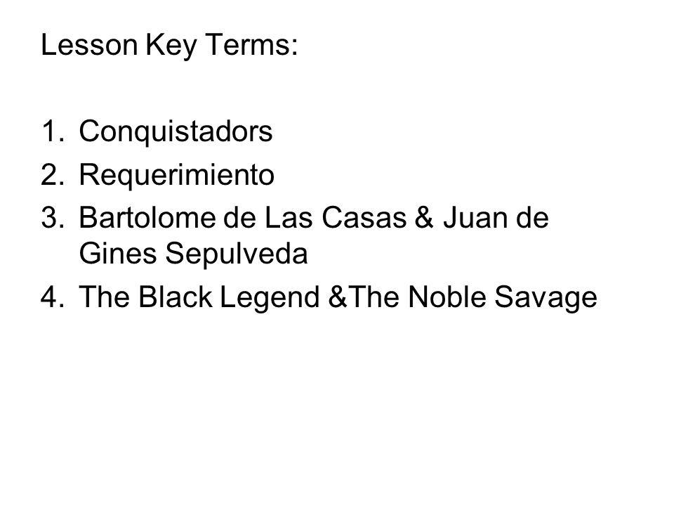 Lesson Key Terms: Conquistadors. Requerimiento. Bartolome de Las Casas & Juan de Gines Sepulveda.