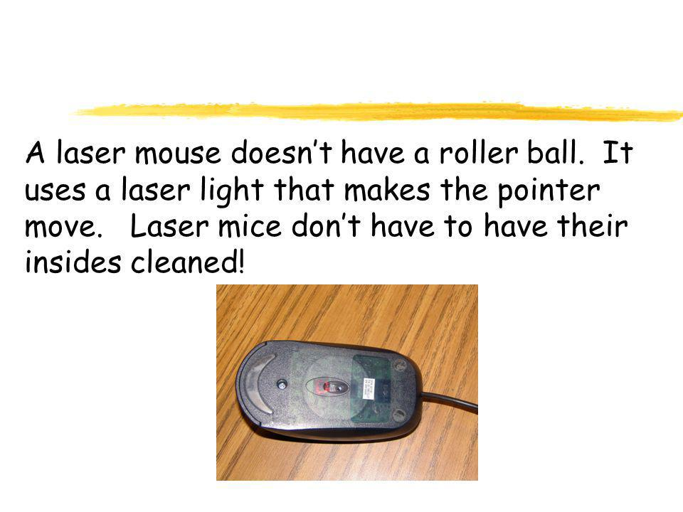 A laser mouse doesn't have a roller ball