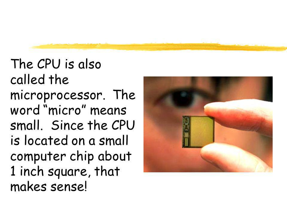 The CPU is also called the microprocessor. The word micro means small.