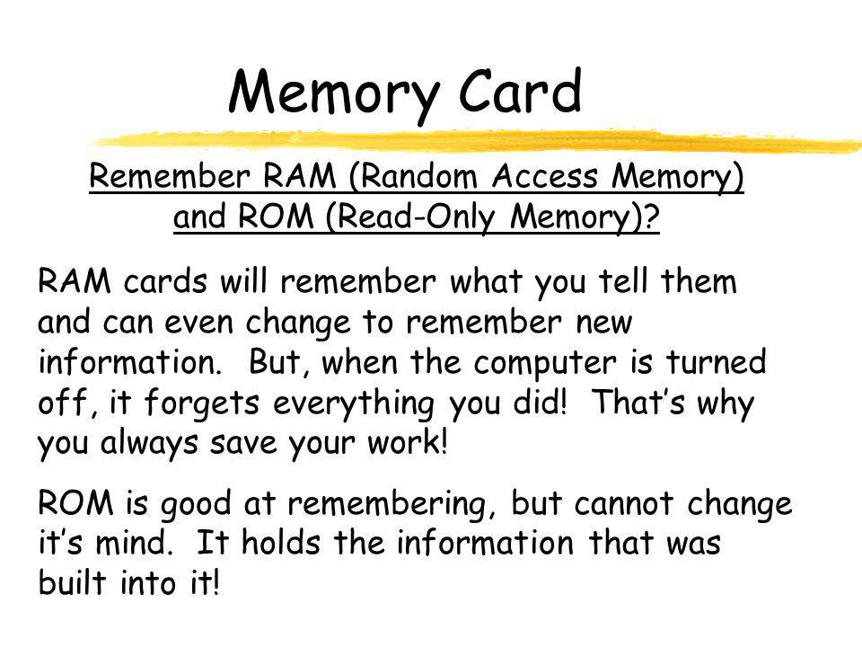 Remember RAM (Random Access Memory) and ROM (Read-Only Memory)