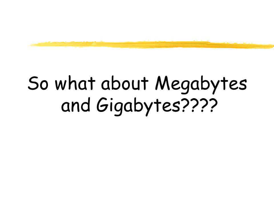 So what about Megabytes and Gigabytes