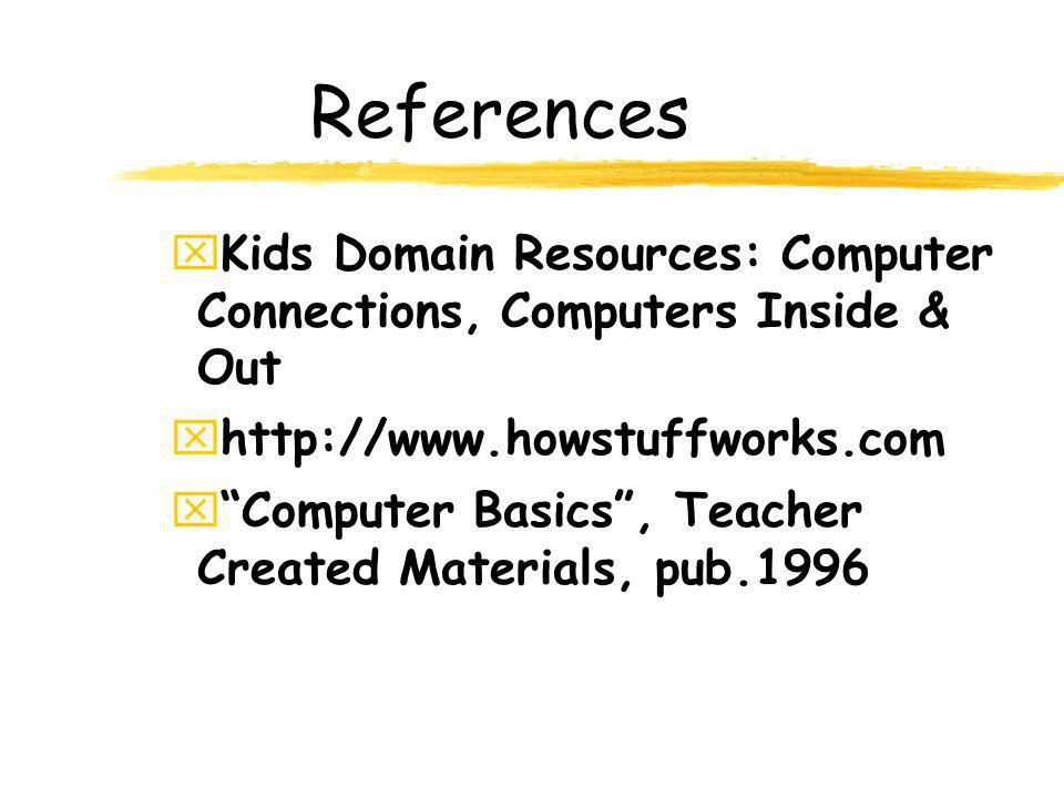 References Kids Domain Resources: Computer Connections, Computers Inside & Out. http://www.howstuffworks.com.
