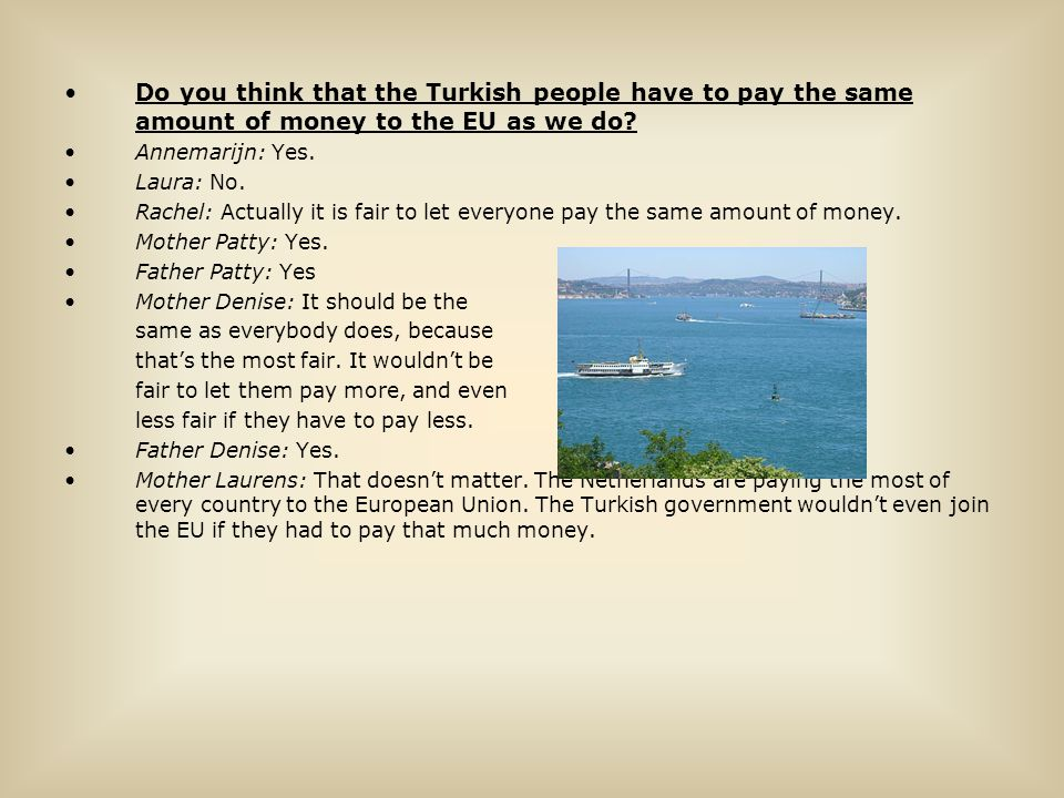 Do you think that the Turkish people have to pay the same amount of money to the EU as we do