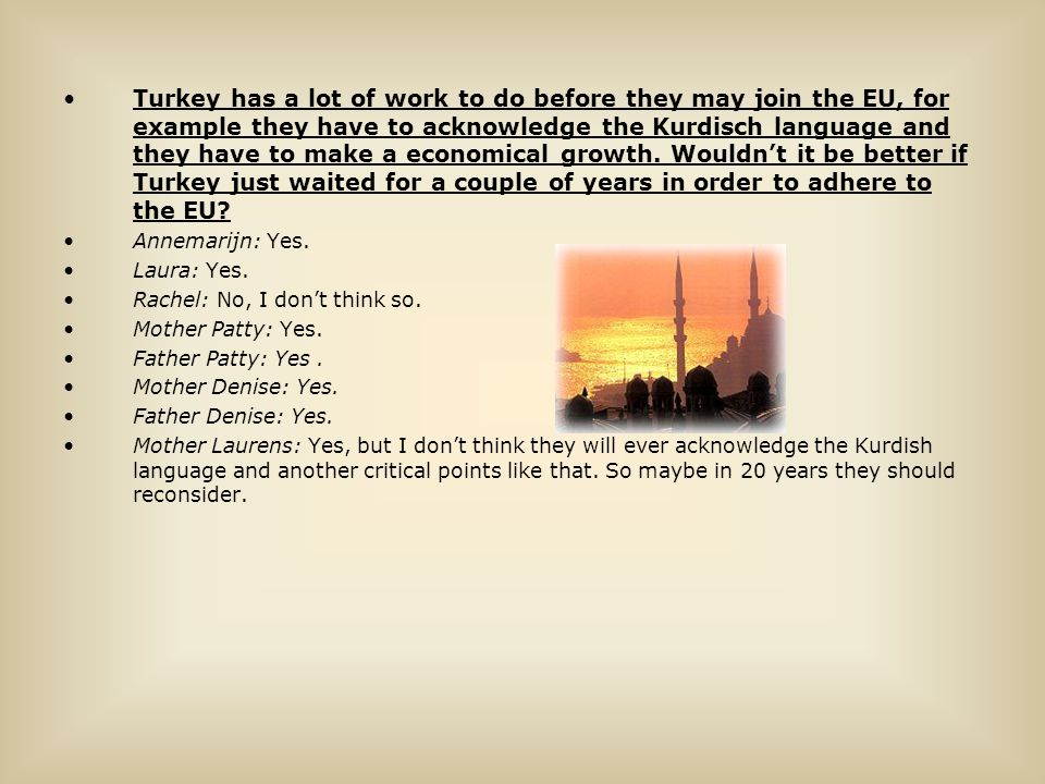 Turkey has a lot of work to do before they may join the EU, for example they have to acknowledge the Kurdisch language and they have to make a economical growth. Wouldn't it be better if Turkey just waited for a couple of years in order to adhere to the EU