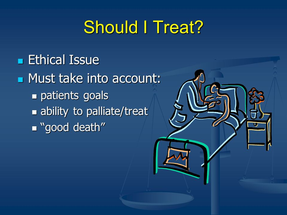 Should I Treat Ethical Issue Must take into account: patients goals