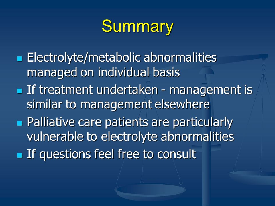Summary Electrolyte/metabolic abnormalities managed on individual basis. If treatment undertaken - management is similar to management elsewhere.