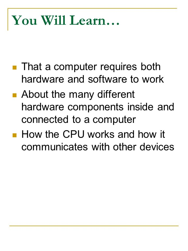 You Will Learn… That a computer requires both hardware and software to work.