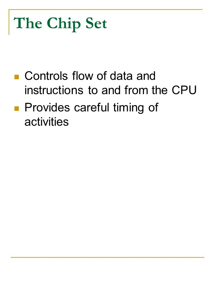 The Chip Set Controls flow of data and instructions to and from the CPU.