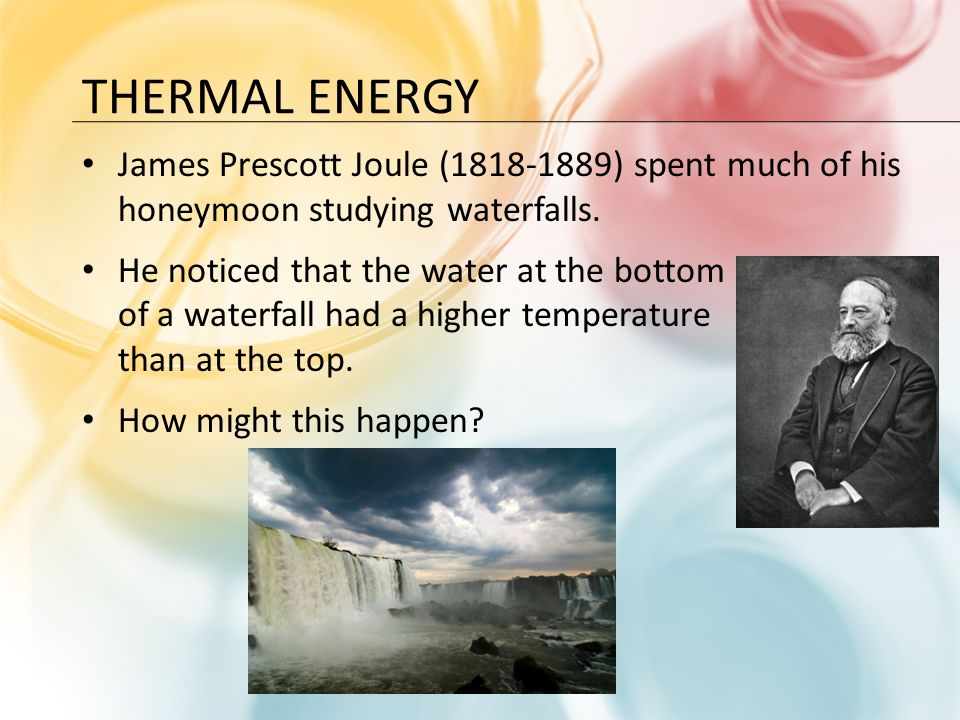 Thermal Energy James Prescott Joule (1818-1889) spent much of his honeymoon studying waterfalls.