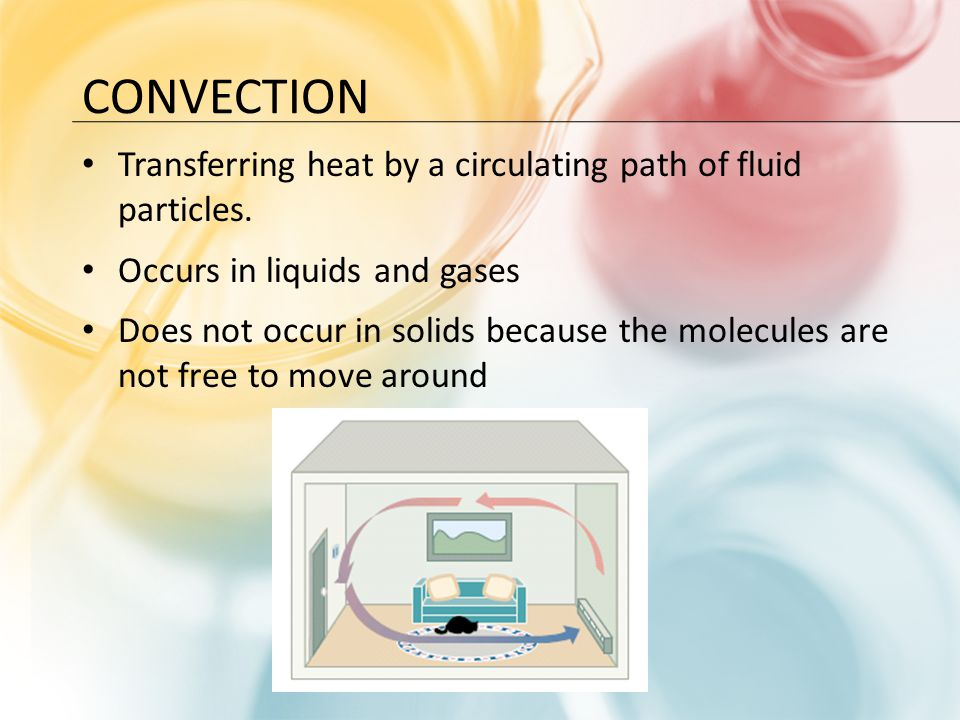 Convection Transferring heat by a circulating path of fluid particles.