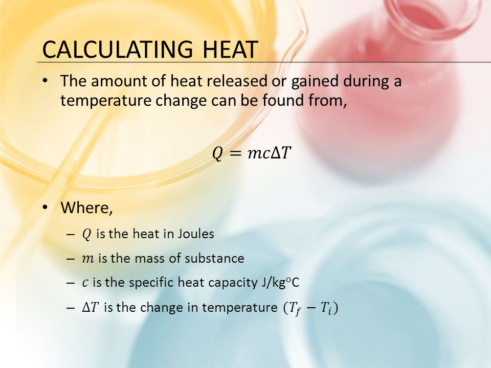 Calculating hEAT The amount of heat released or gained during a temperature change can be found from,
