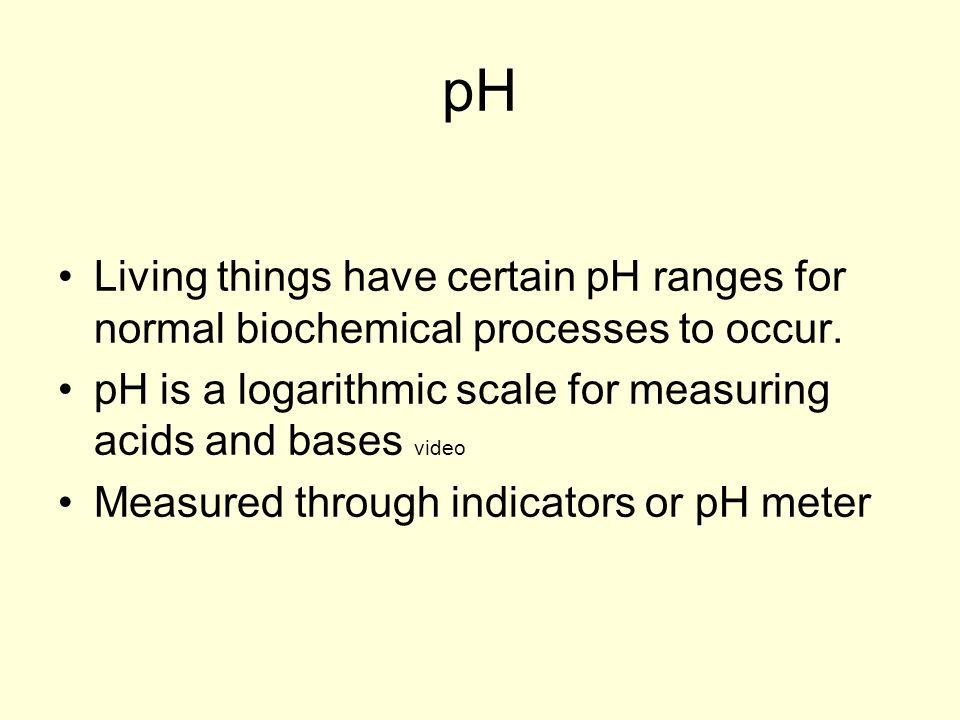 pHLiving things have certain pH ranges for normal biochemical processes to occur. pH is a logarithmic scale for measuring acids and bases video.