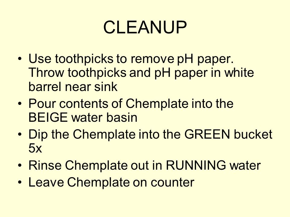 CLEANUP Use toothpicks to remove pH paper. Throw toothpicks and pH paper in white barrel near sink.