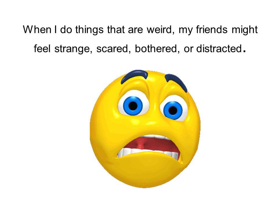 When I do things that are weird, my friends might feel strange, scared, bothered, or distracted.