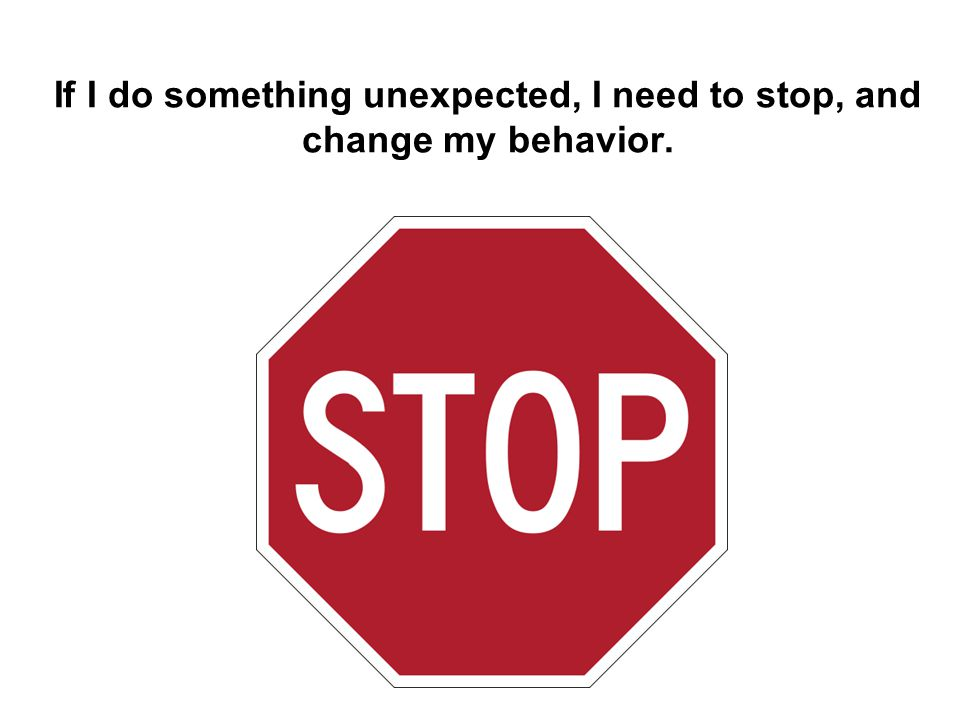 If I do something unexpected, I need to stop, and change my behavior.