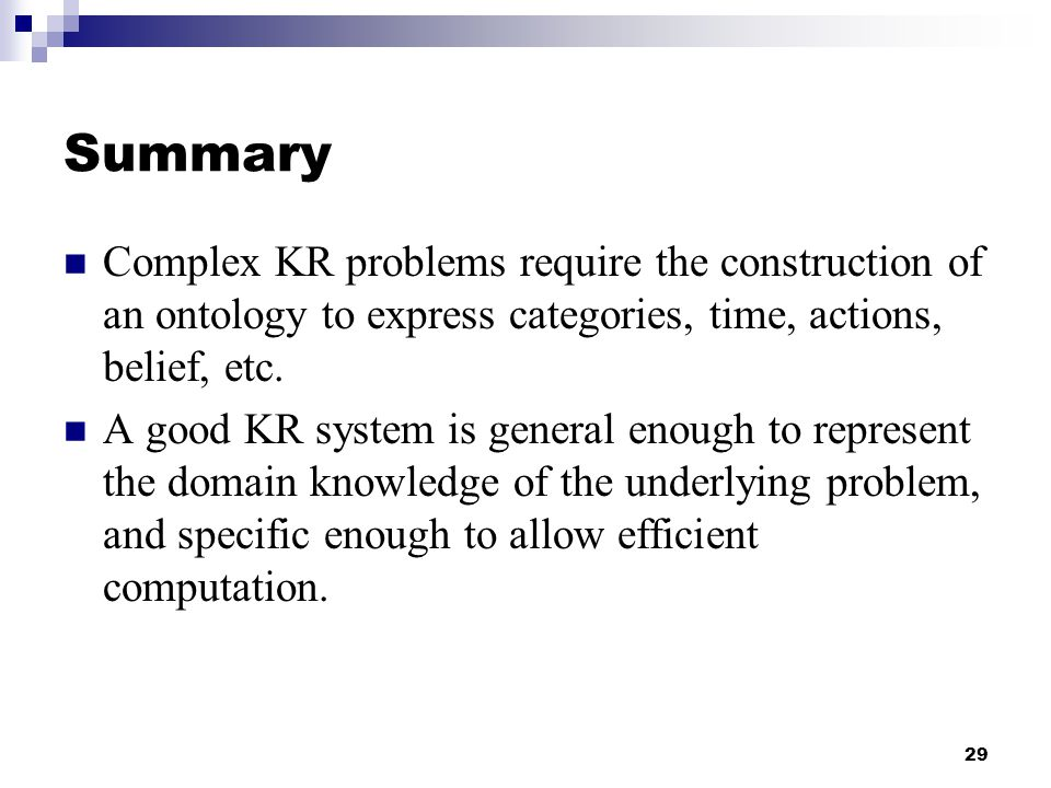 Summary Complex KR problems require the construction of an ontology to express categories, time, actions, belief, etc.