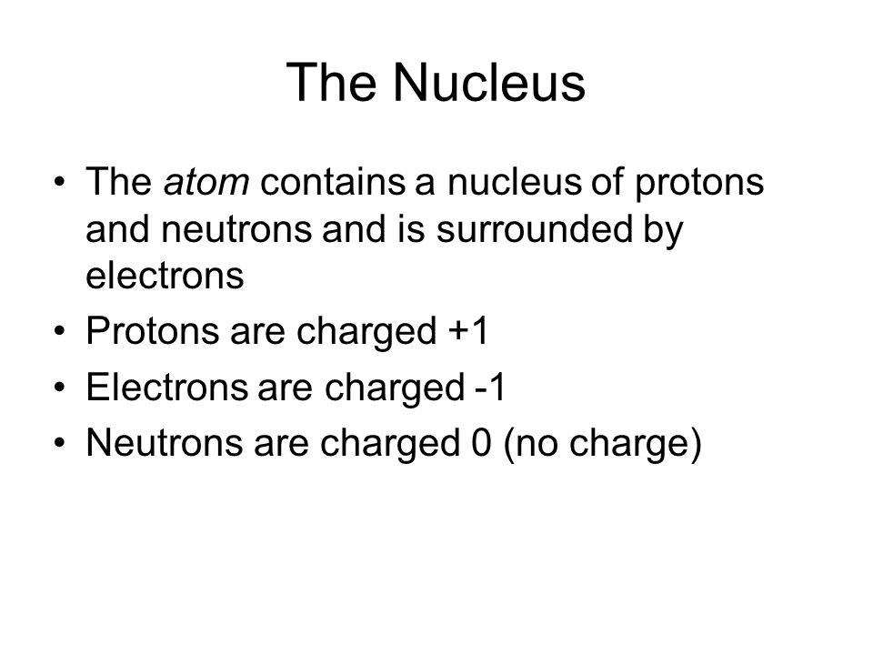 The Nucleus The atom contains a nucleus of protons and neutrons and is surrounded by electrons. Protons are charged +1.