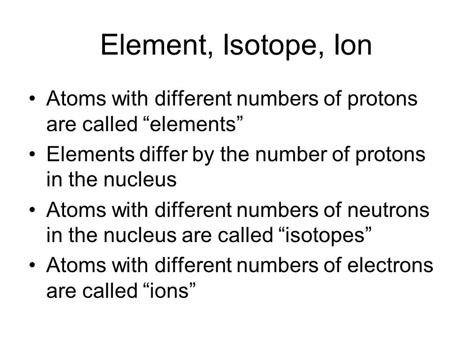 Element, Isotope, Ion Atoms with different numbers of protons are called elements Elements differ by the number of protons in the nucleus.