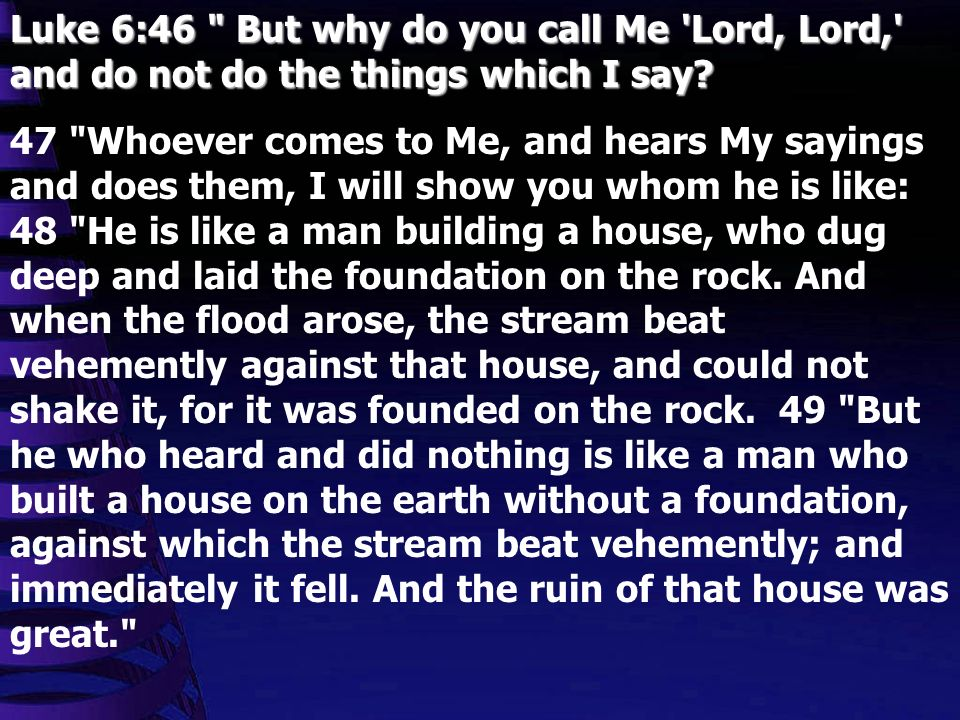 Luke 6:46 But why do you call Me Lord, Lord, and do not do the things which I say