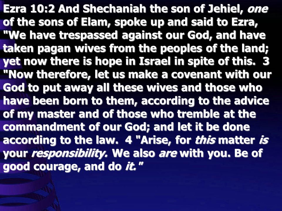 Ezra 10:2 And Shechaniah the son of Jehiel, one of the sons of Elam, spoke up and said to Ezra, We have trespassed against our God, and have taken pagan wives from the peoples of the land; yet now there is hope in Israel in spite of this.