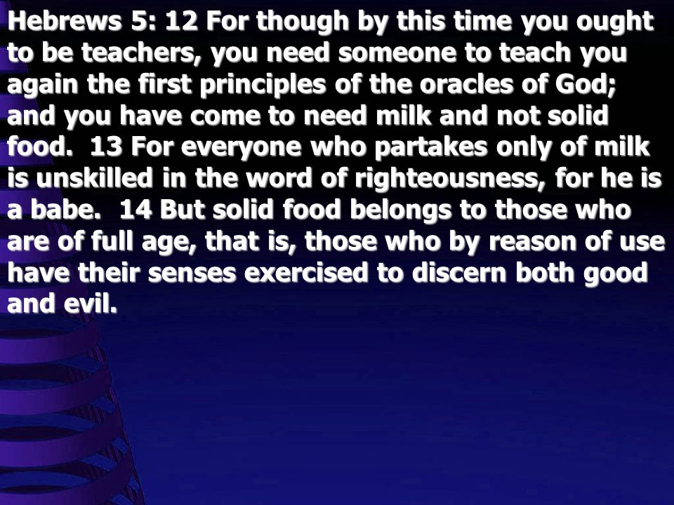 Hebrews 5: 12 For though by this time you ought to be teachers, you need someone to teach you again the first principles of the oracles of God; and you have come to need milk and not solid food.