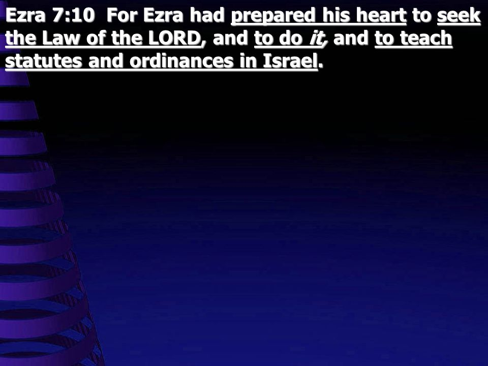 Ezra 7:10 For Ezra had prepared his heart to seek the Law of the LORD, and to do it, and to teach statutes and ordinances in Israel.