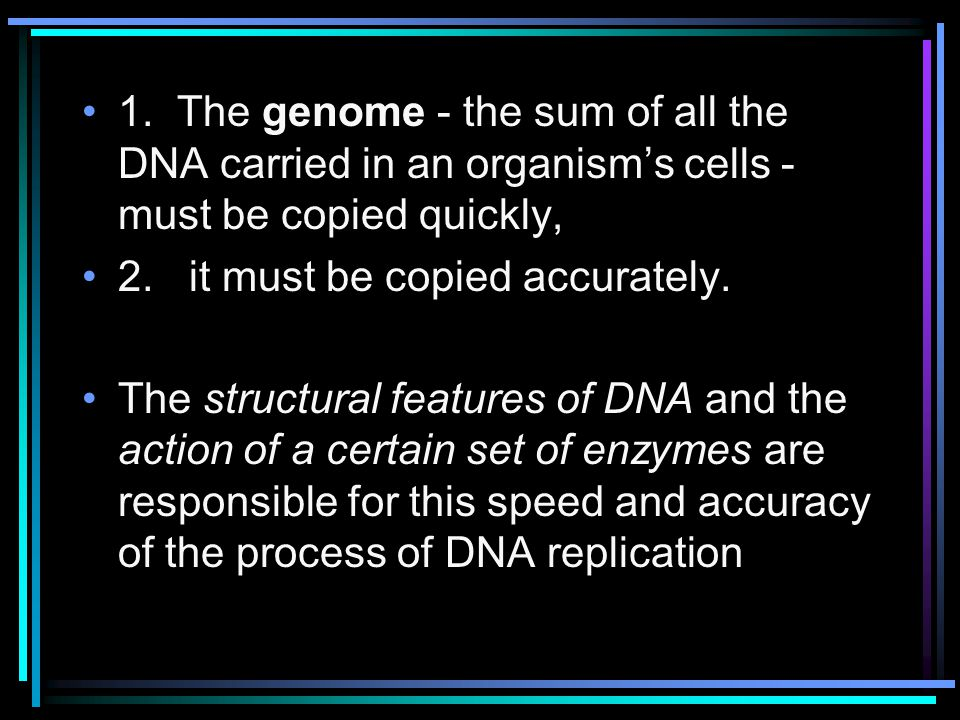 1. The genome - the sum of all the DNA carried in an organism's cells - must be copied quickly,