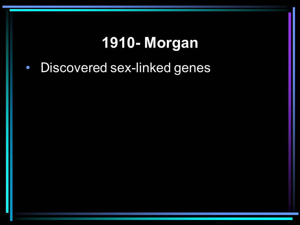 1910- Morgan Discovered sex-linked genes