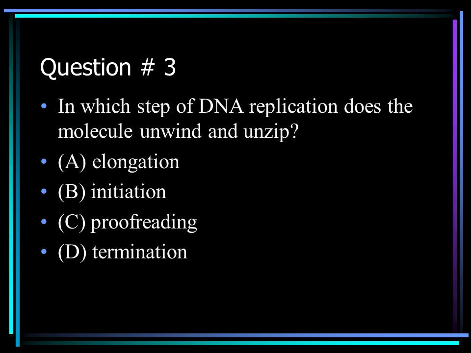 Question # 3 In which step of DNA replication does the molecule unwind and unzip (A) elongation. (B) initiation.