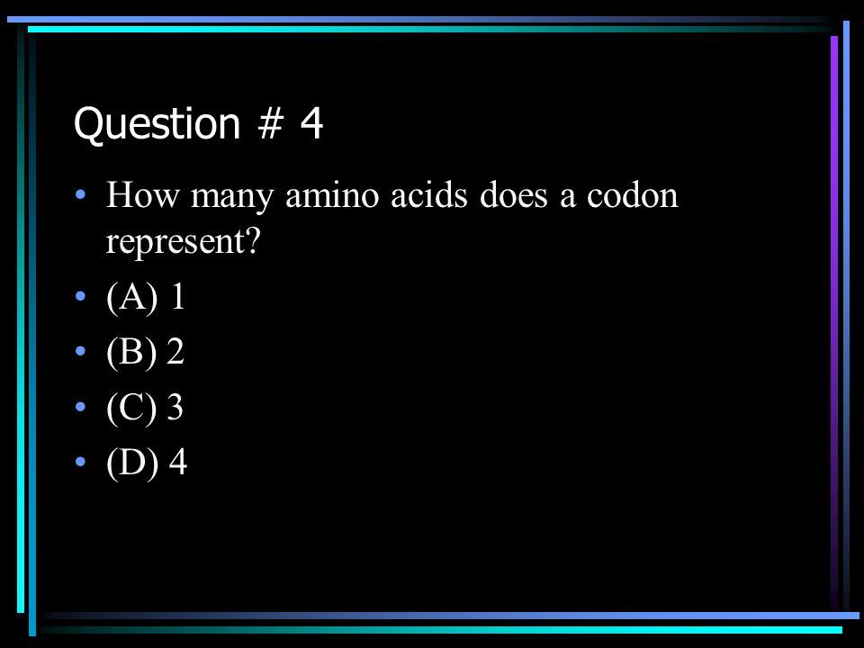 Question # 4 How many amino acids does a codon represent (A) 1 (B) 2