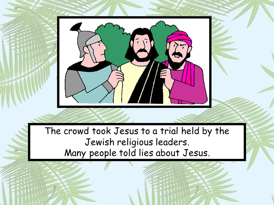 The crowd took Jesus to a trial held by the Jewish religious leaders