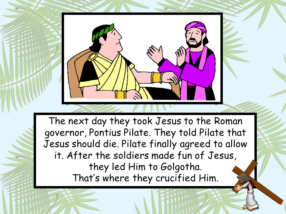 The next day they took Jesus to the Roman governor, Pontius Pilate