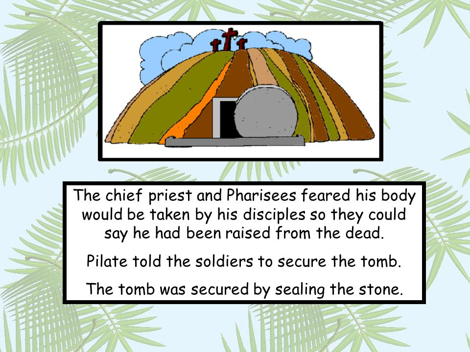 Pilate told the soldiers to secure the tomb.