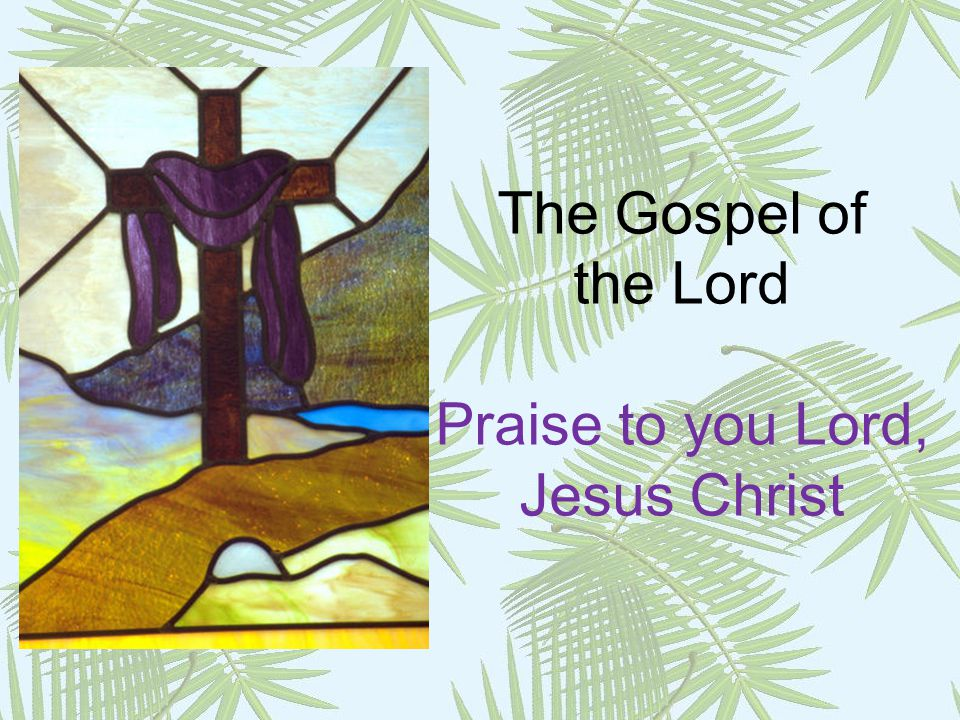 The Gospel of the Lord Praise to you Lord, Jesus Christ