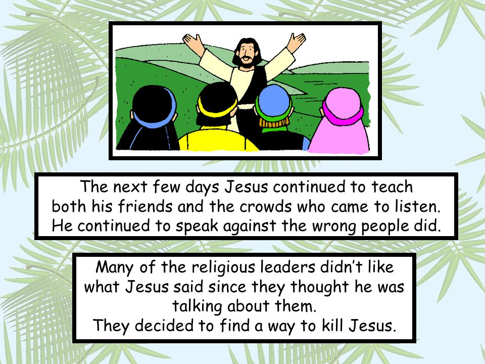 The next few days Jesus continued to teach both his friends and the crowds who came to listen. He continued to speak against the wrong people did.
