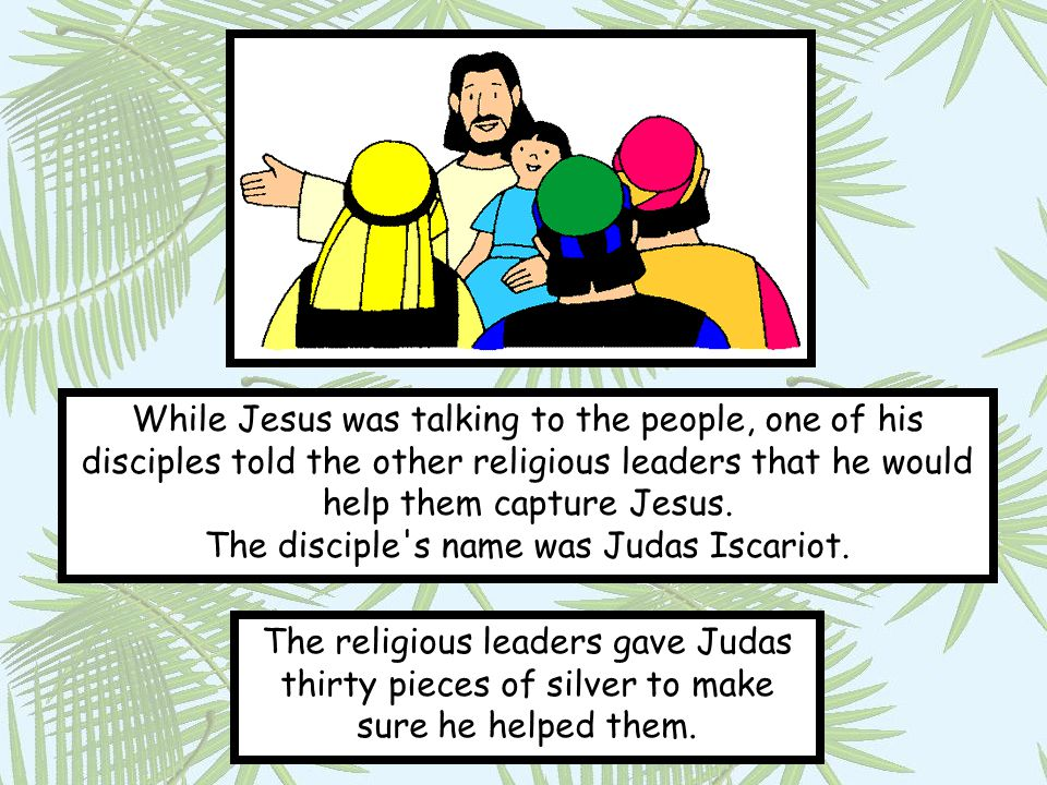 While Jesus was talking to the people, one of his disciples told the other religious leaders that he would help them capture Jesus. The disciple s name was Judas Iscariot.