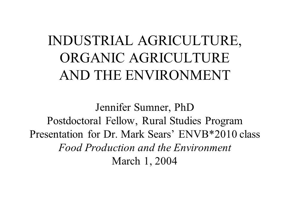 INDUSTRIAL AGRICULTURE, ORGANIC AGRICULTURE AND THE ENVIRONMENT Jennifer Sumner, PhD Postdoctoral Fellow, Rural Studies Program Presentation for Dr.