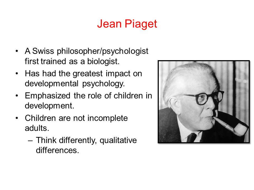 Jean Piaget A Swiss philosopher/psychologist first trained as a biologist. Has had the greatest impact on developmental psychology.