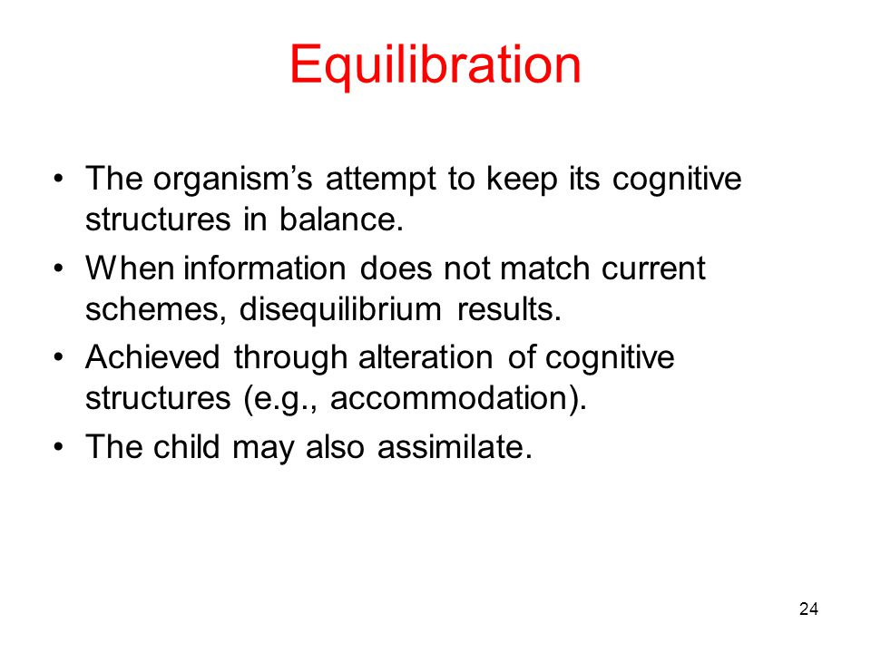 Equilibration The organism's attempt to keep its cognitive structures in balance.
