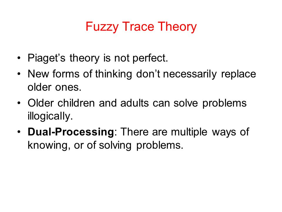 Fuzzy Trace Theory Piaget's theory is not perfect.