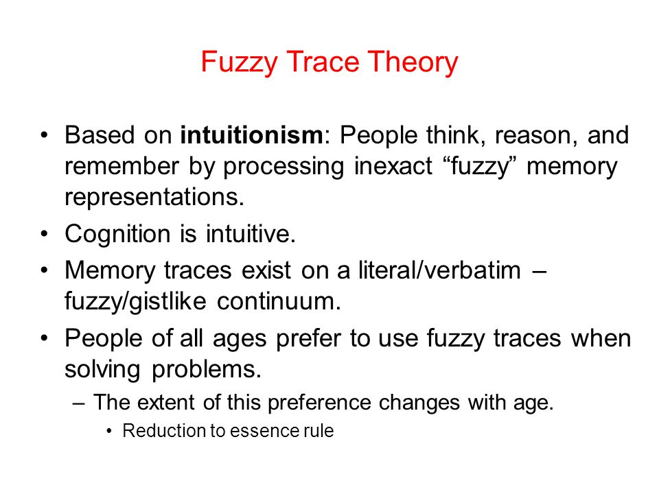 Fuzzy Trace Theory Based on intuitionism: People think, reason, and remember by processing inexact fuzzy memory representations.