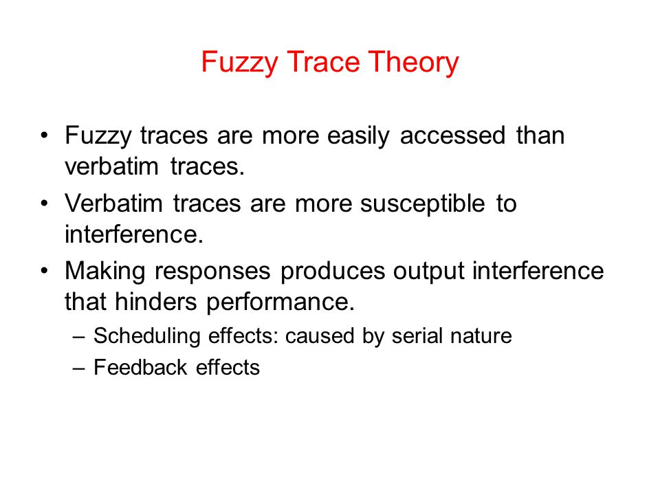 Fuzzy Trace Theory Fuzzy traces are more easily accessed than verbatim traces. Verbatim traces are more susceptible to interference.